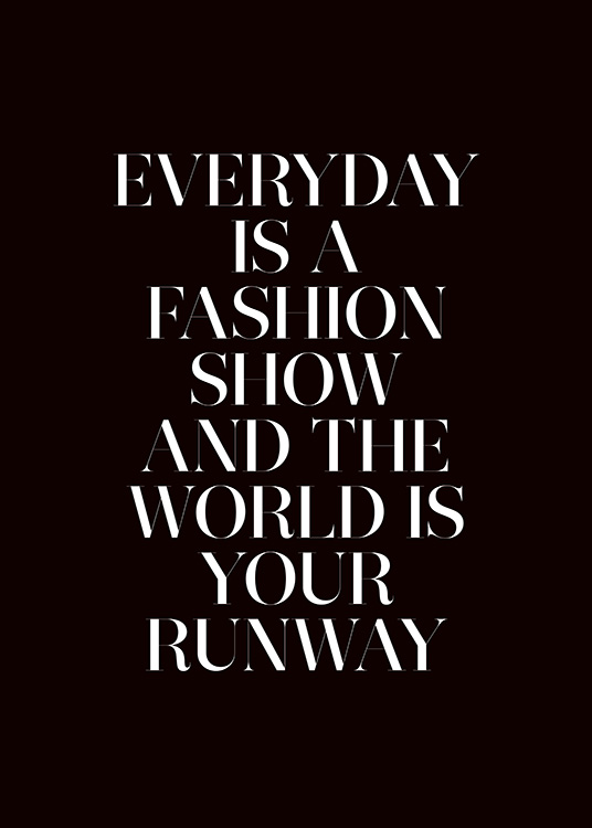 "- Fashion poster in black and white with the quote ""Everyday is a fashion show and the world is your runway"""